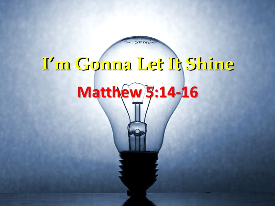 I'm Gonna Let It Shine Matthew 5:14-16