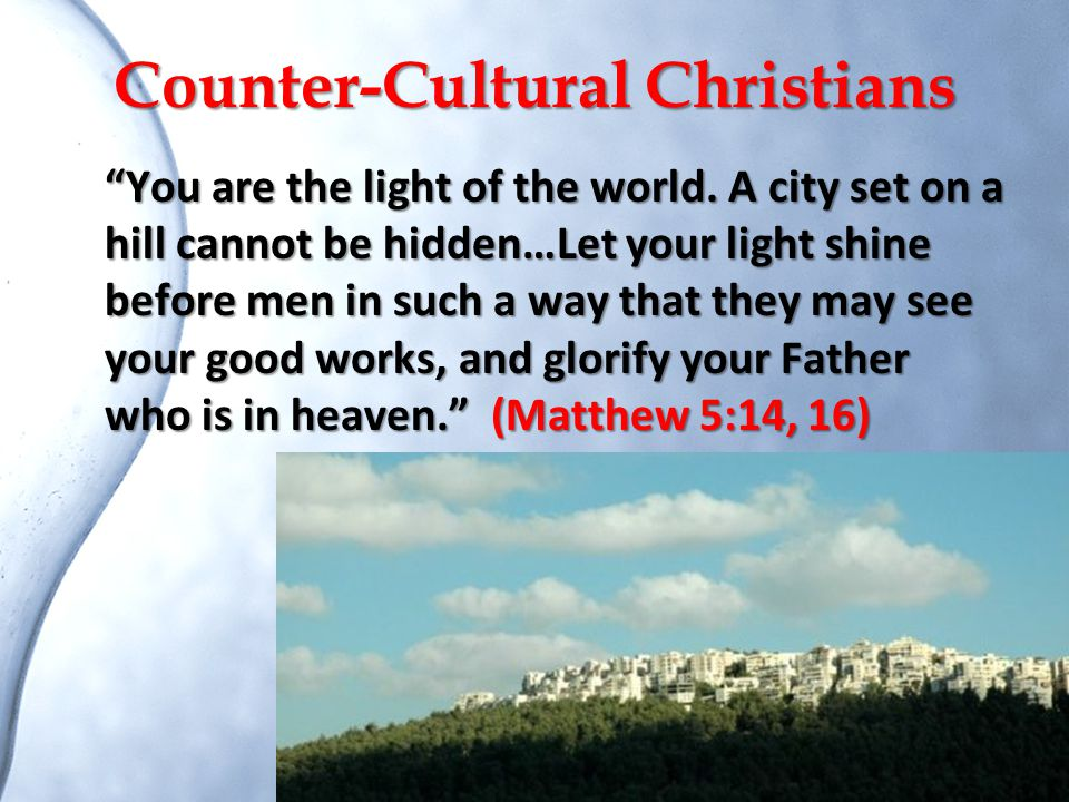 """Counter-Cultural Christians """"You are the light of the world. A city set on a hill cannot be hidden…Let your light shine before men in such a way that"""