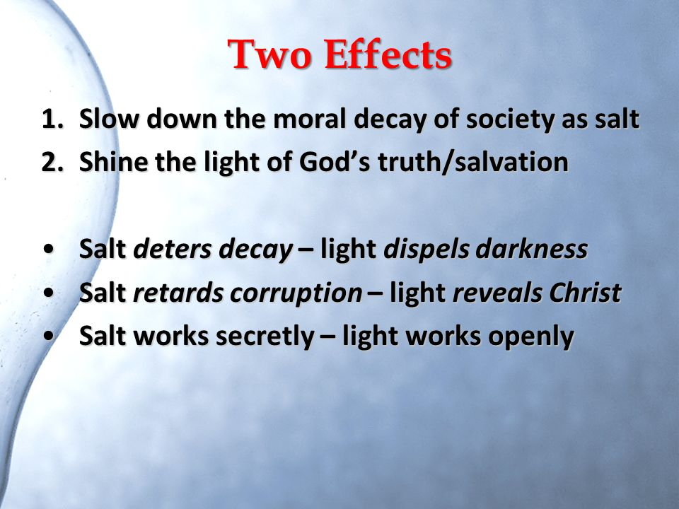 Two Effects 1.Slow down the moral decay of society as salt 2.Shine the light of God's truth/salvation Salt deters decay – light dispels darknessSalt d