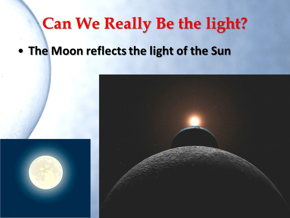 Can We Really Be the light? The Moon reflects the light of the SunThe Moon reflects the light of the Sun