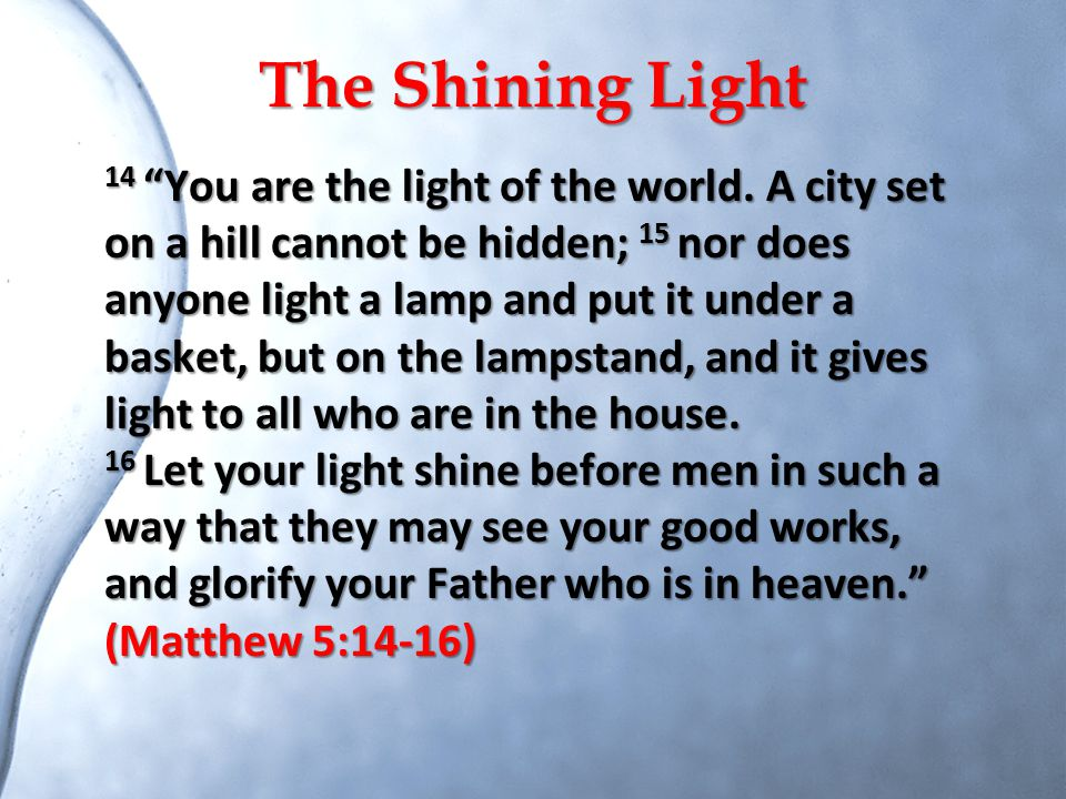 """The Shining Light 14 """"You are the light of the world. A city set on a hill cannot be hidden; 15 nor does anyone light a lamp and put it under a basket"""