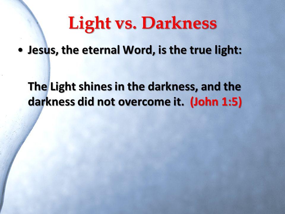 Light vs. Darkness Jesus, the eternal Word, is the true light:Jesus, the eternal Word, is the true light: The Light shines in the darkness, and the da