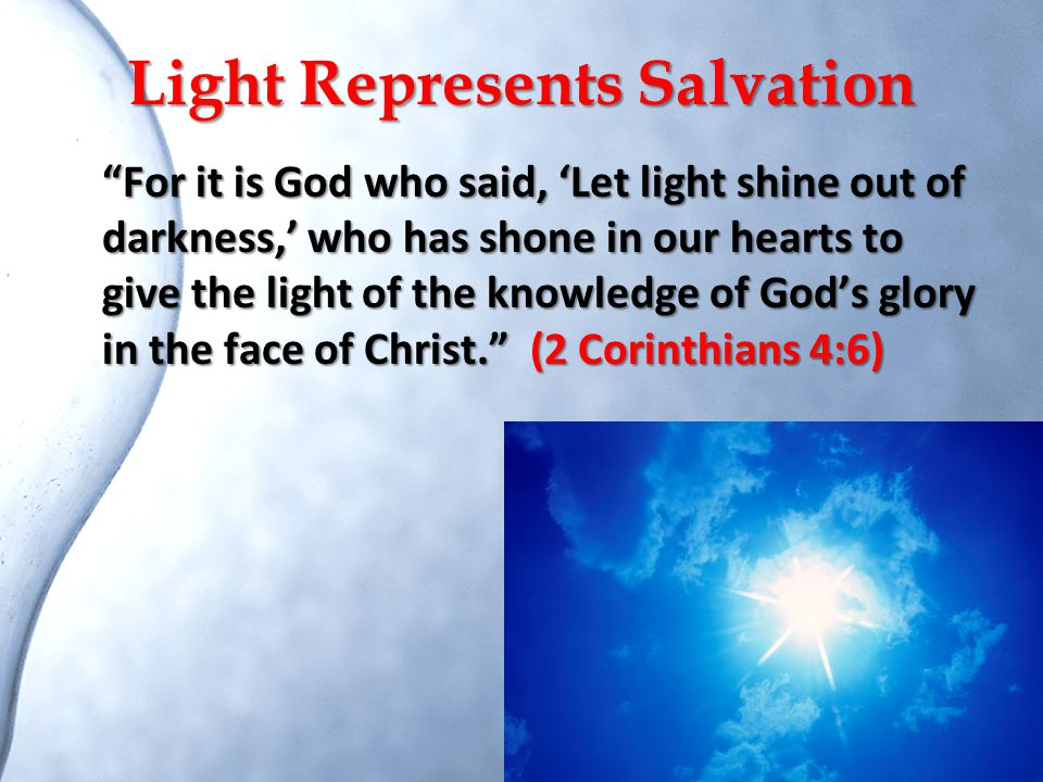 """Light Represents Salvation """"For it is God who said, 'Let light shine out of darkness,' who has shone in our hearts to give the light of the knowledge"""