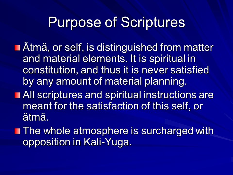 Purpose of Scriptures Ätmä, or self, is distinguished from matter and material elements. It is spiritual in constitution, and thus it is never satisfi