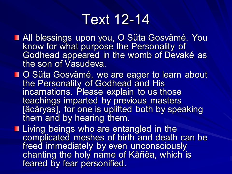 Text 12-14 All blessings upon you, O Süta Gosvämé. You know for what purpose the Personality of Godhead appeared in the womb of Devaké as the son of V