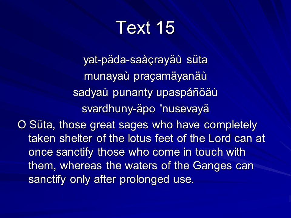 Text 15 yat-päda-saàçrayäù süta munayaù praçamäyanäù sadyaù punanty upaspåñöäù svardhuny-äpo nusevayä O Süta, those great sages who have completely taken shelter of the lotus feet of the Lord can at once sanctify those who come in touch with them, whereas the waters of the Ganges can sanctify only after prolonged use.