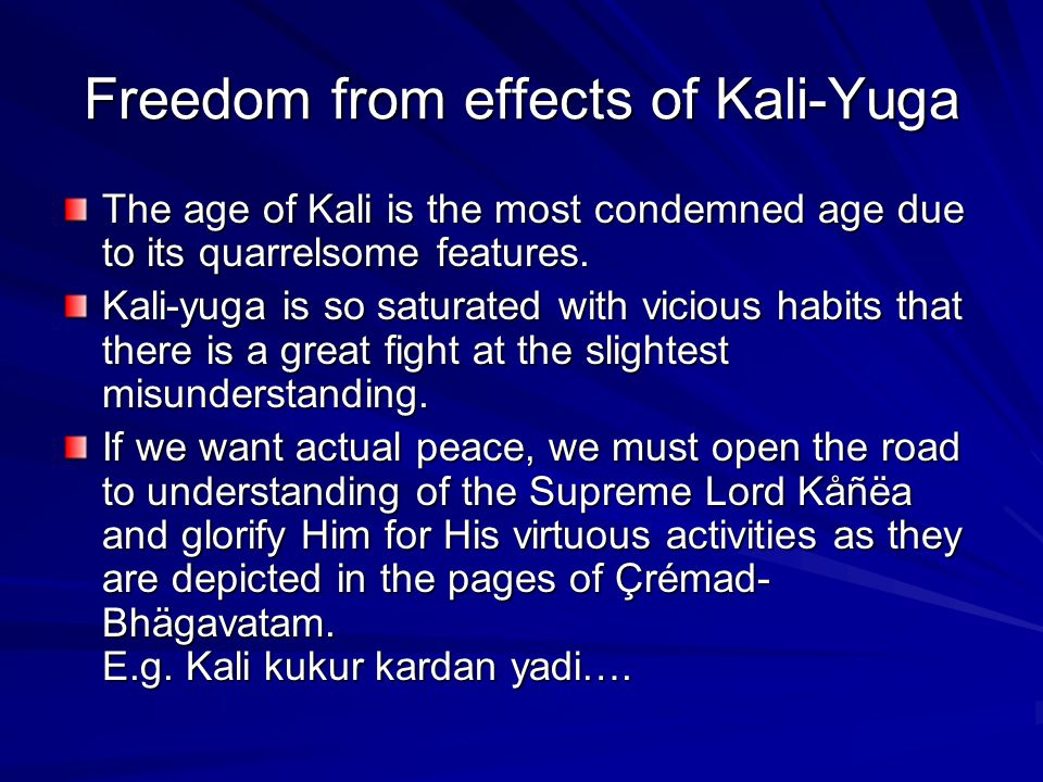 Freedom from effects of Kali-Yuga The age of Kali is the most condemned age due to its quarrelsome features. Kali-yuga is so saturated with vicious ha