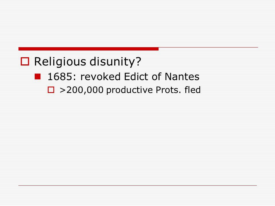  Religious disunity 1685: revoked Edict of Nantes  >200,000 productive Prots. fled
