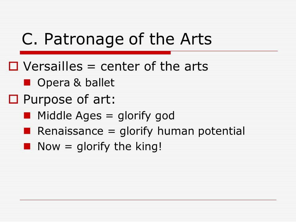 C. Patronage of the Arts  Versailles = center of the arts Opera & ballet  Purpose of art: Middle Ages = glorify god Renaissance = glorify human pote