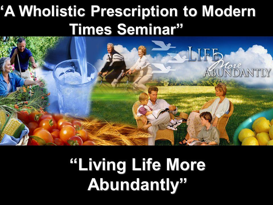 Living Life More Abundantly A Wholistic Prescription to Modern Times Seminar