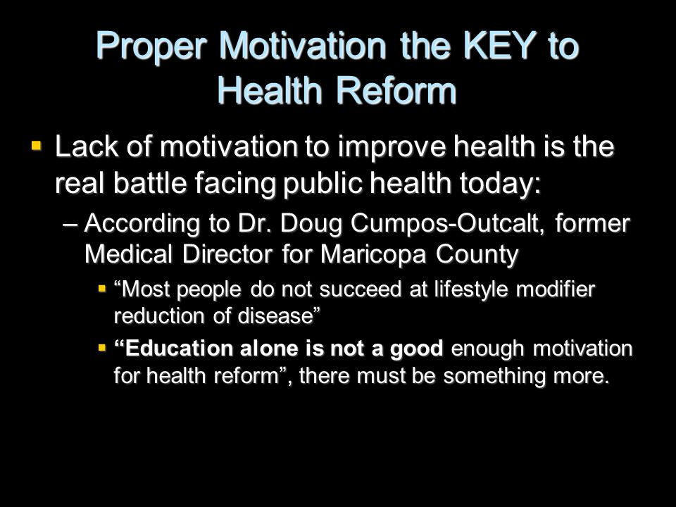 Proper Motivation the KEY to Health Reform  Lack of motivation to improve health is the real battle facing public health today: –According to Dr. Dou