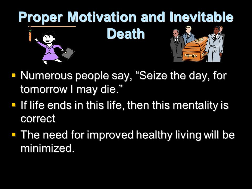 Proper Motivation and Inevitable Death  Numerous people say, Seize the day, for tomorrow I may die.  If life ends in this life, then this mentality is correct  The need for improved healthy living will be minimized.