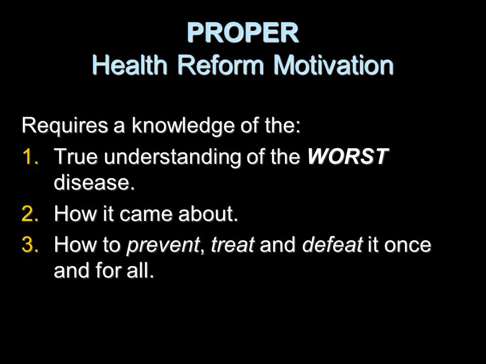 PROPER Health Reform Motivation Requires a knowledge of the: 1.True understanding of the WORST disease.