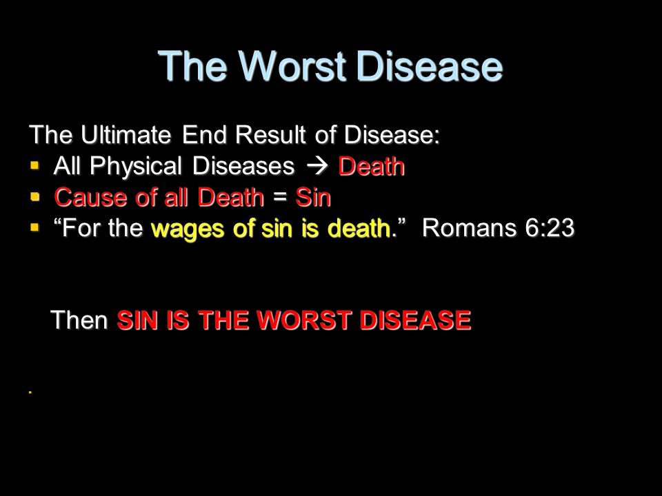 """The Worst Disease The Ultimate End Result of Disease:  All Physical Diseases  Death  Cause of all Death = Sin  """"For the wages of sin is death."""" Ro"""