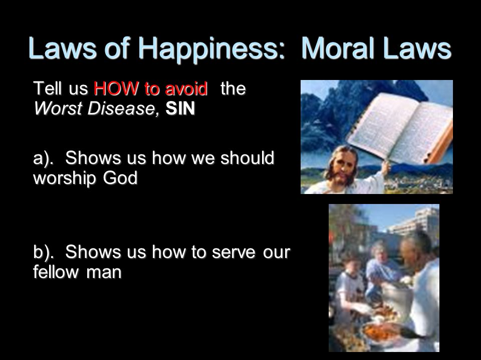 Laws of Happiness: Moral Laws Tell us HOW to avoid the Worst Disease, SIN a). Shows us how we should worship God b). Shows us how to serve our fellow