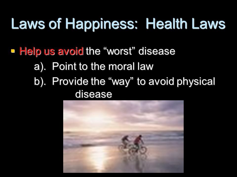 """Laws of Happiness: Health Laws  Help us avoid the """"worst"""" disease a). Point to the moral law b). Provide the """"way"""" to avoid physical disease"""