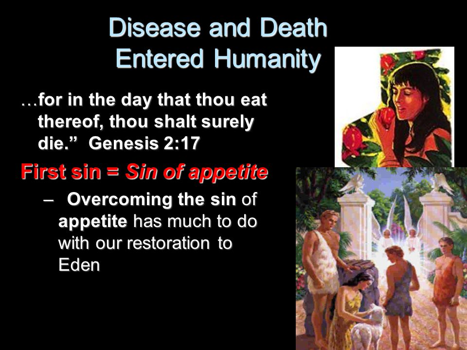 """Disease and Death Entered Humanity …for in the day that thou eat thereof, thou shalt surely die."""" Genesis 2:17 First sin = Sin of appetite –Overcoming"""