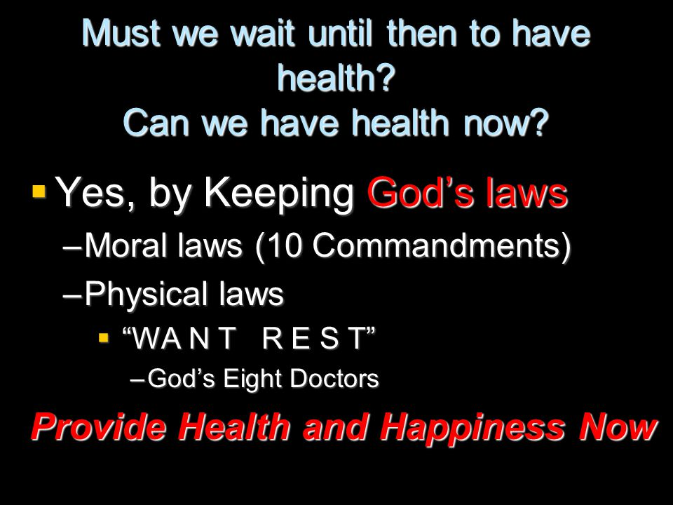 """Must we wait until then to have health? Can we have health now?  Yes, by Keeping God's laws –Moral laws (10 Commandments) –Physical laws  """"WA N T R"""