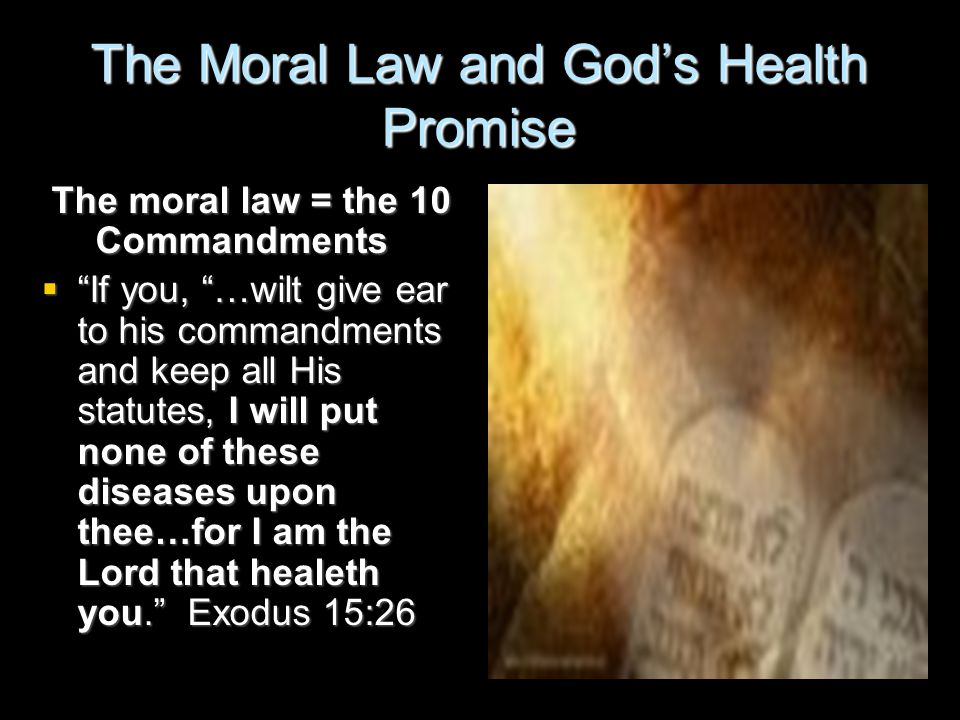 The Moral Law and God's Health Promise The moral law = the 10 Commandments  If you, …wilt give ear to his commandments and keep all His statutes, I will put none of these diseases upon thee…for I am the Lord that healeth you. Exodus 15:26