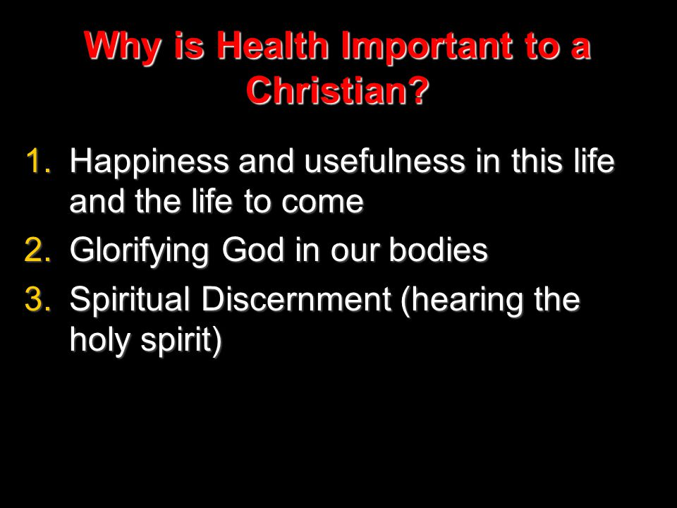 Why is Health Important to a Christian? 1.Happiness and usefulness in this life and the life to come 2.Glorifying God in our bodies 3.Spiritual Discer