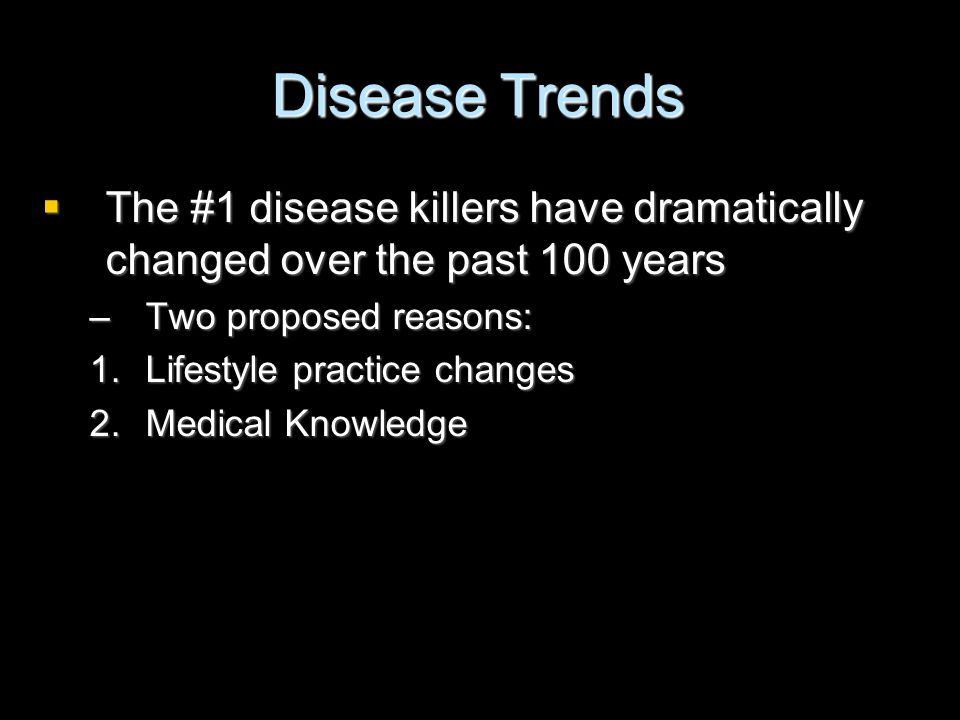 Disease Trends  The #1 disease killers have dramatically changed over the past 100 years –Two proposed reasons: 1.Lifestyle practice changes 2.Medica