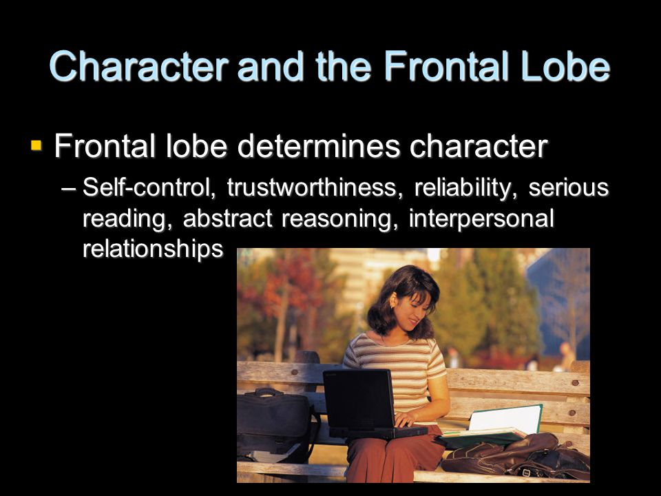 Character and the Frontal Lobe  Frontal lobe determines character –Self-control, trustworthiness, reliability, serious reading, abstract reasoning, interpersonal relationships