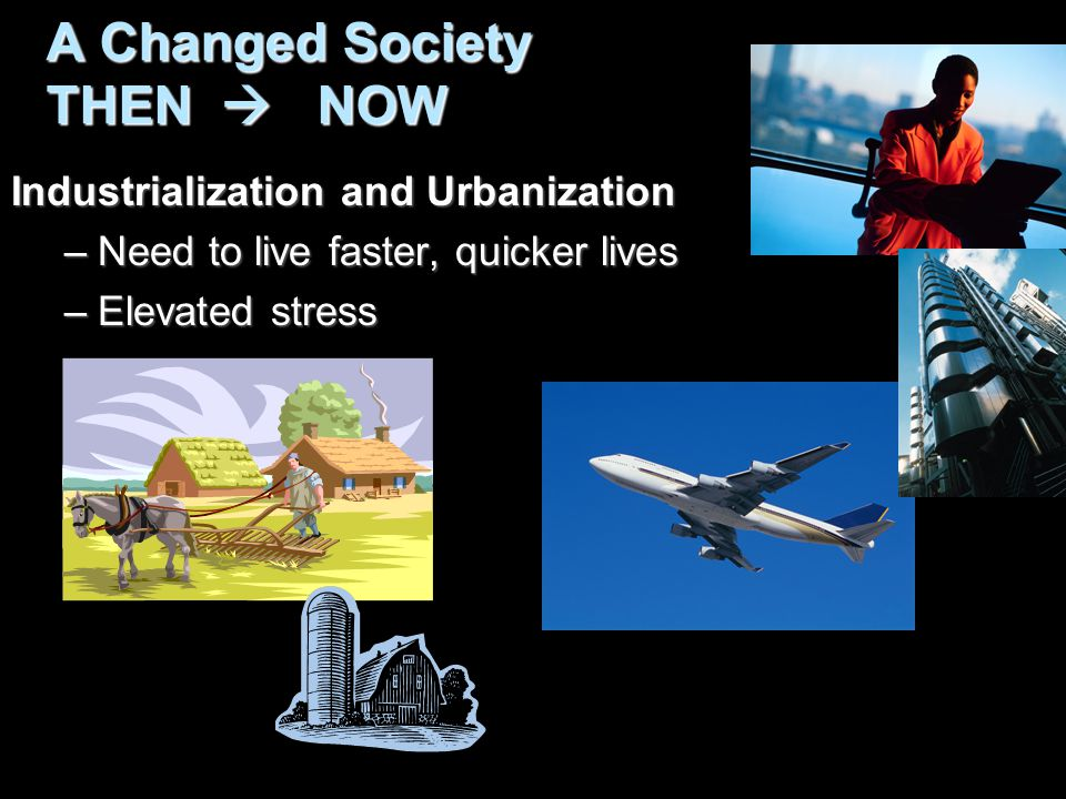 A Changed Society THEN  NOW Industrialization and Urbanization –Need to live faster, quicker lives –Elevated stress