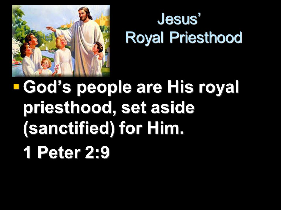 Jesus' Royal Priesthood Jesus' Royal Priesthood  God's people are His royal priesthood, set aside (sanctified) for Him.