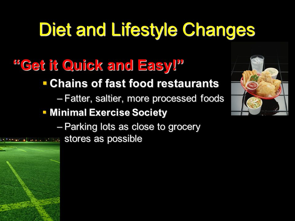 """Diet and Lifestyle Changes """"Get it Quick and Easy!""""  Chains of fast food restaurants –Fatter, saltier, more processed foods  Minimal Exercise Societ"""