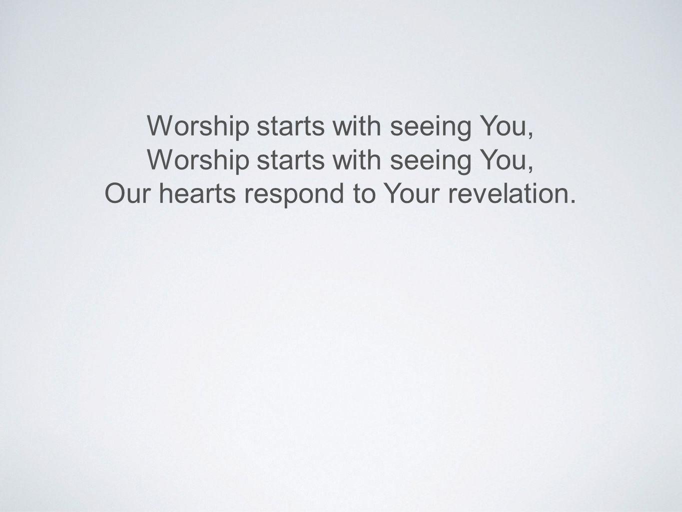 Worship starts with seeing You, Our hearts respond to Your revelation.