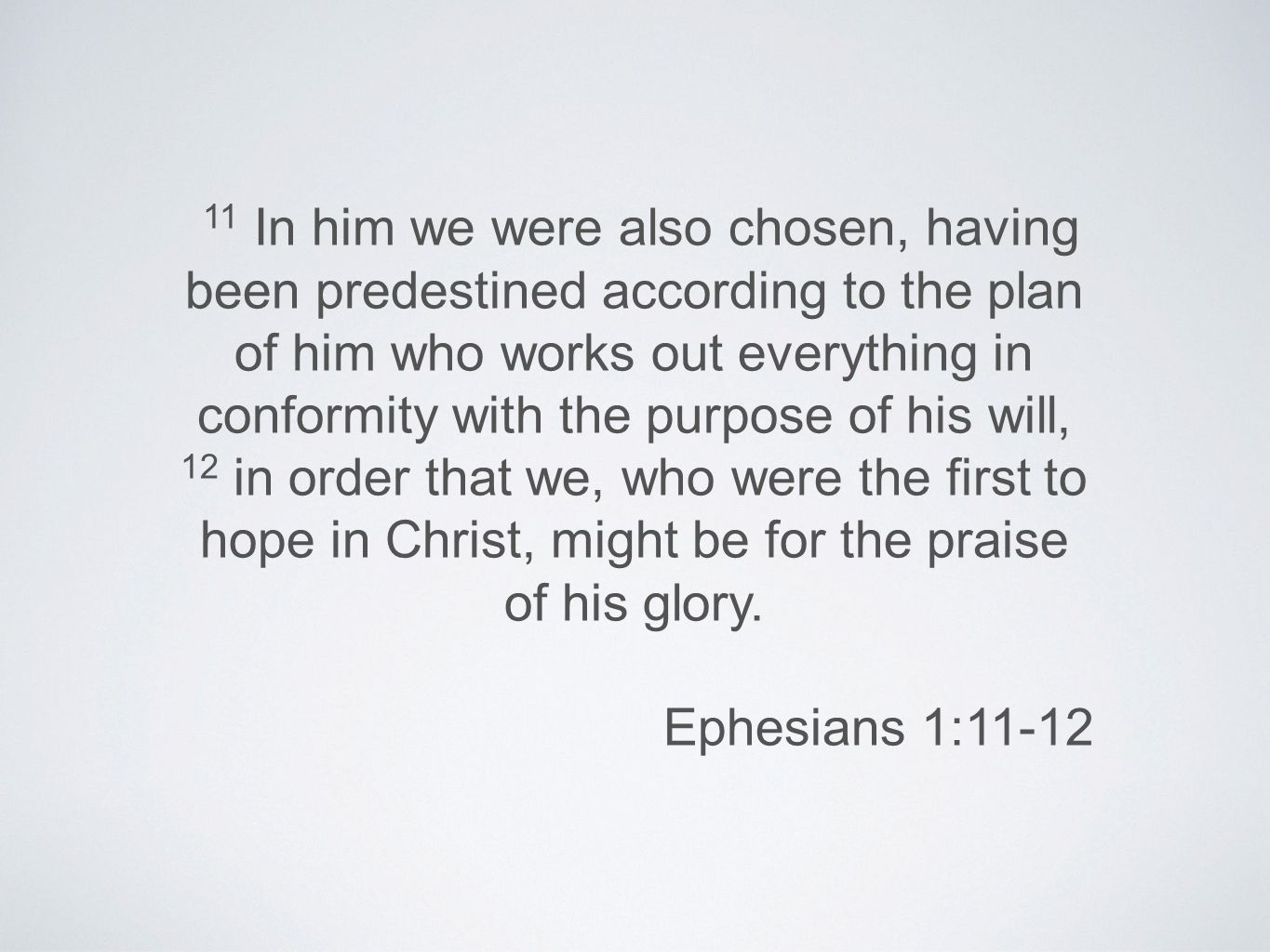 11 In him we were also chosen, having been predestined according to the plan of him who works out everything in conformity with the purpose of his will, 12 in order that we, who were the first to hope in Christ, might be for the praise of his glory.