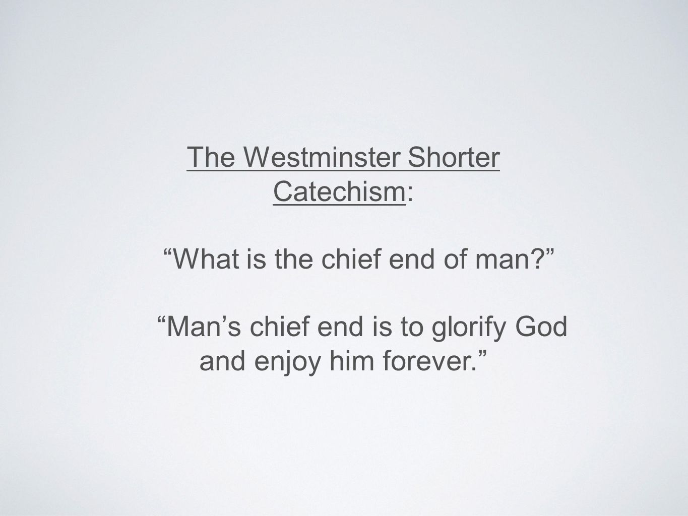 The Westminster Shorter Catechism: What is the chief end of man Man's chief end is to glorify God and enjoy him forever.