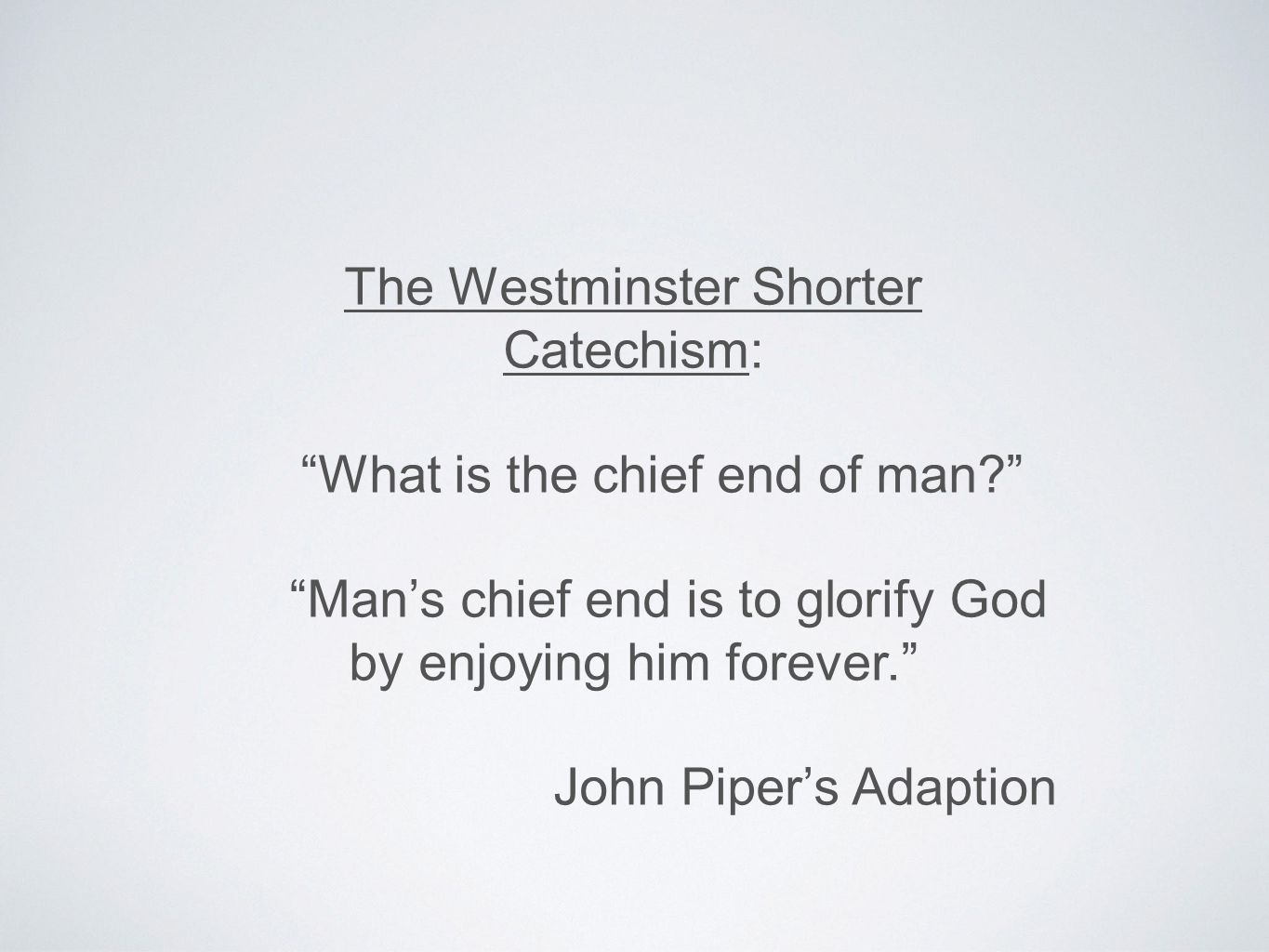 The Westminster Shorter Catechism: What is the chief end of man Man's chief end is to glorify God by enjoying him forever. John Piper's Adaption