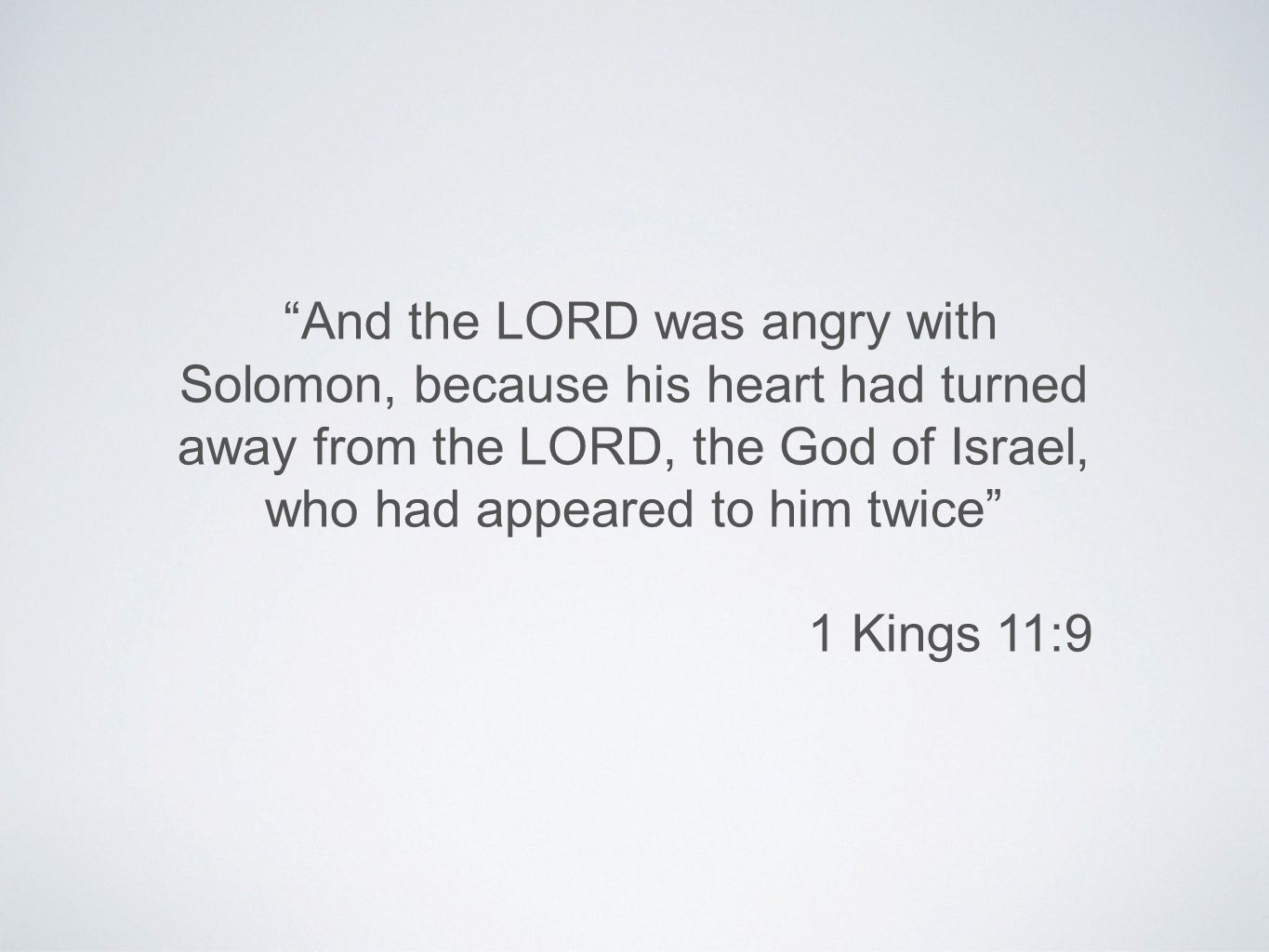 And the LORD was angry with Solomon, because his heart had turned away from the LORD, the God of Israel, who had appeared to him twice 1 Kings 11:9