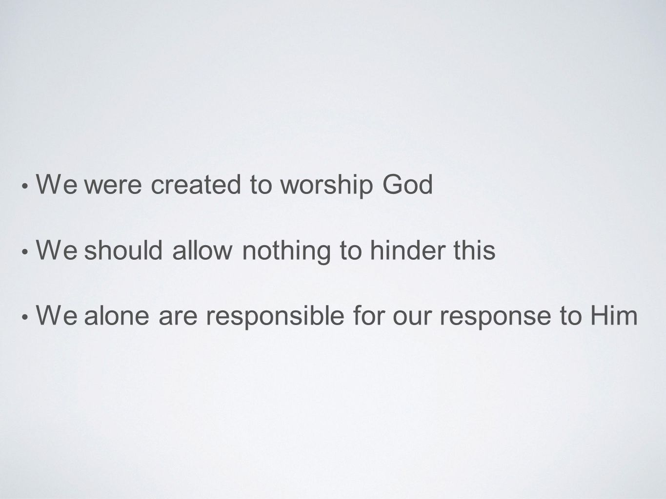 We were created to worship God We should allow nothing to hinder this We alone are responsible for our response to Him
