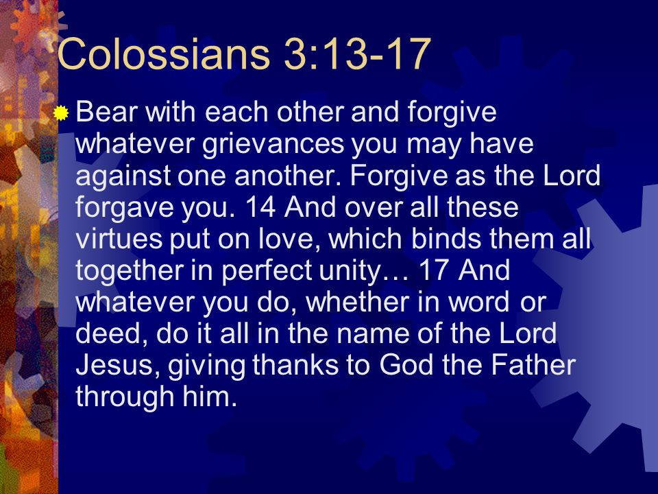 Colossians 3:13-17  Bear with each other and forgive whatever grievances you may have against one another.