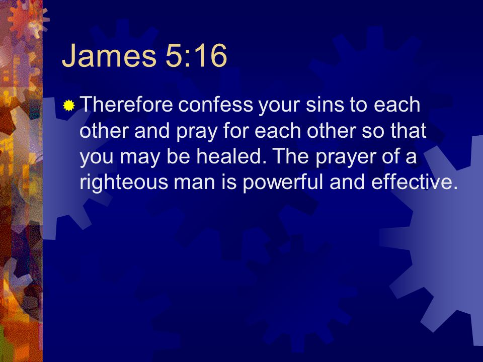 James 5:16  Therefore confess your sins to each other and pray for each other so that you may be healed.