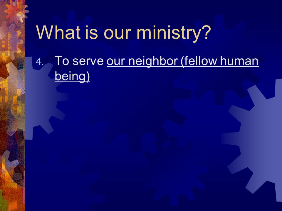 What is our ministry? 4. To serve our neighbor (fellow human being)