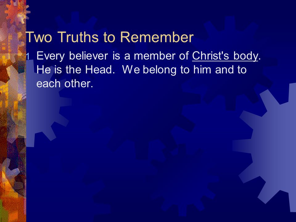 Two Truths to Remember 1 Every believer is a member of Christ s body.