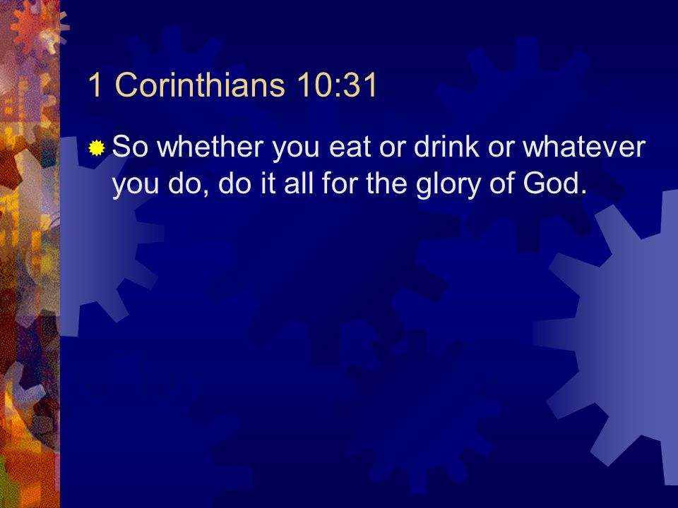 1 Corinthians 10:31  So whether you eat or drink or whatever you do, do it all for the glory of God.