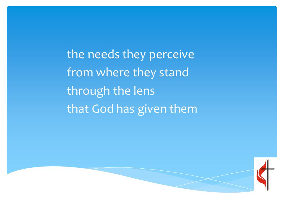 the needs they perceive from where they stand through the lens that God has given them