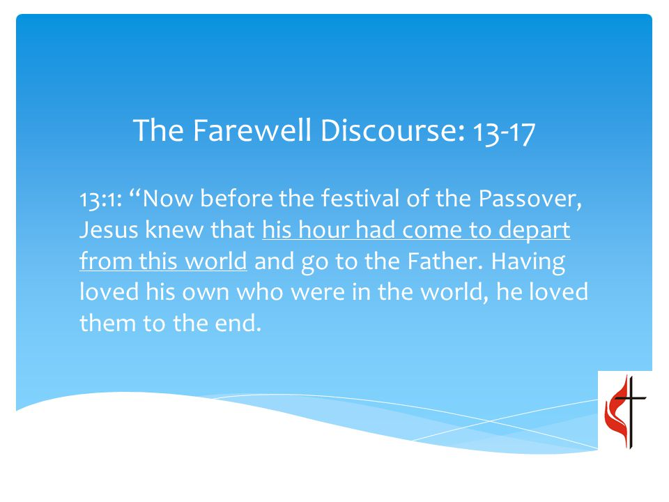The Farewell Discourse: 13-17 13:1: Now before the festival of the Passover, Jesus knew that his hour had come to depart from this world and go to the Father.