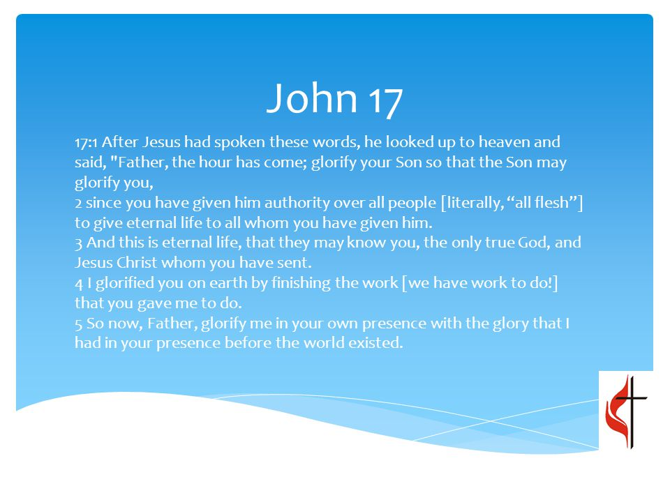 John 17 17:1 After Jesus had spoken these words, he looked up to heaven and said, Father, the hour has come; glorify your Son so that the Son may glorify you, 2 since you have given him authority over all people [literally, all flesh ] to give eternal life to all whom you have given him.