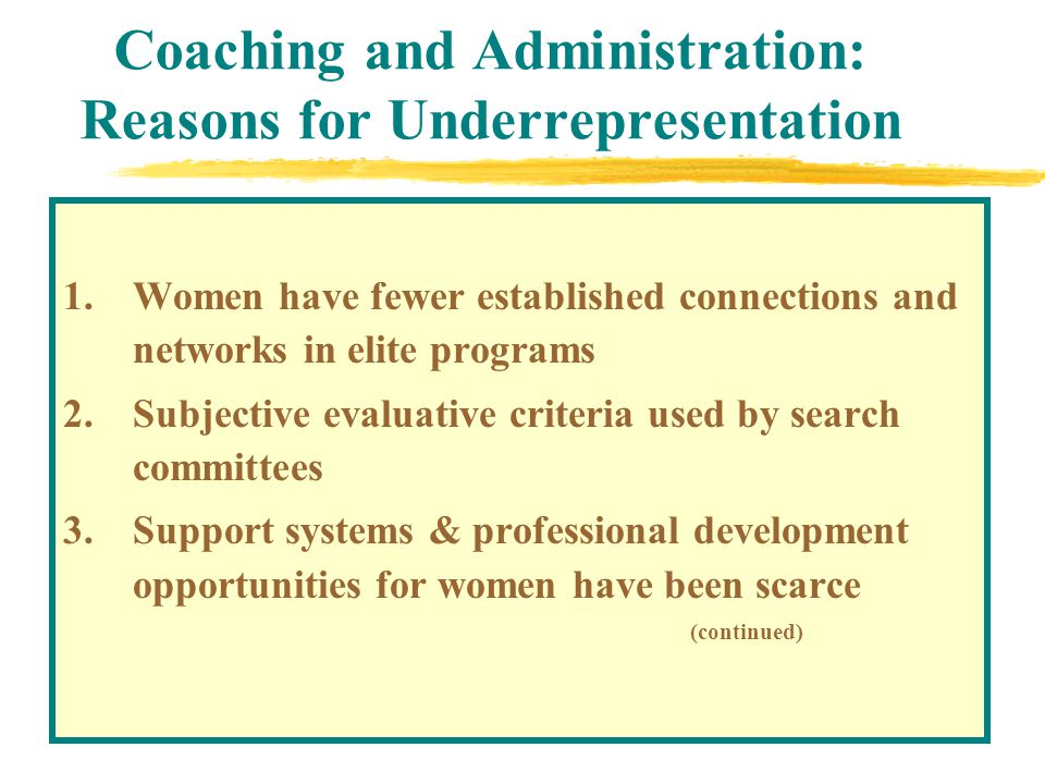 Coaching and Administration: Reasons for Underrepresentation 1.Women have fewer established connections and networks in elite programs 2.Subjective evaluative criteria used by search committees 3.Support systems & professional development opportunities for women have been scarce (continued)