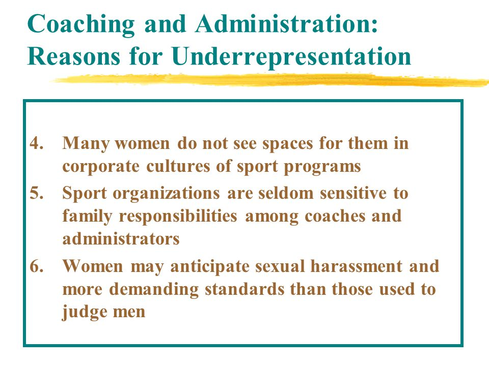 Coaching and Administration: Reasons for Underrepresentation 4.Many women do not see spaces for them in corporate cultures of sport programs 5.Sport organizations are seldom sensitive to family responsibilities among coaches and administrators 6.Women may anticipate sexual harassment and more demanding standards than those used to judge men