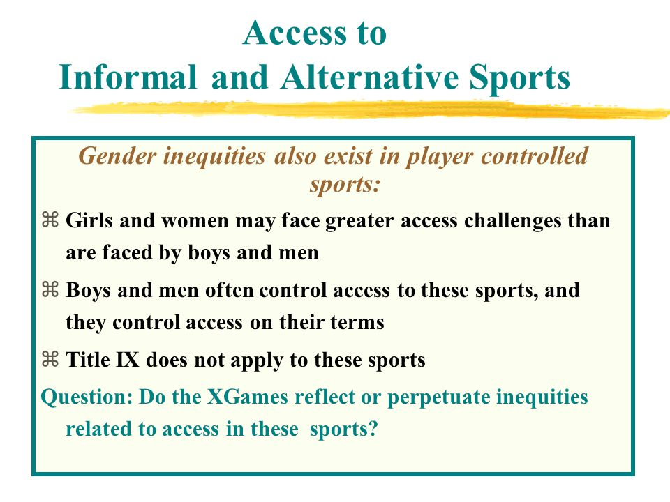 Access to Informal and Alternative Sports Gender inequities also exist in player controlled sports: zGirls and women may face greater access challenges than are faced by boys and men zBoys and men often control access to these sports, and they control access on their terms zTitle IX does not apply to these sports Question: Do the XGames reflect or perpetuate inequities related to access in these sports