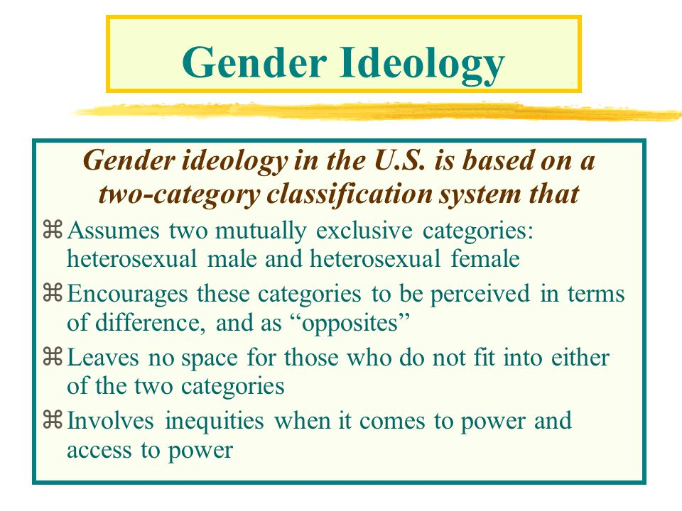 Gender Ideology Gender ideology in the U.S. is based on a two-category classification system that zAssumes two mutually exclusive categories: heterose