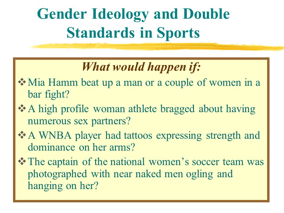 Gender Ideology and Double Standards in Sports What would happen if:  Mia Hamm beat up a man or a couple of women in a bar fight.