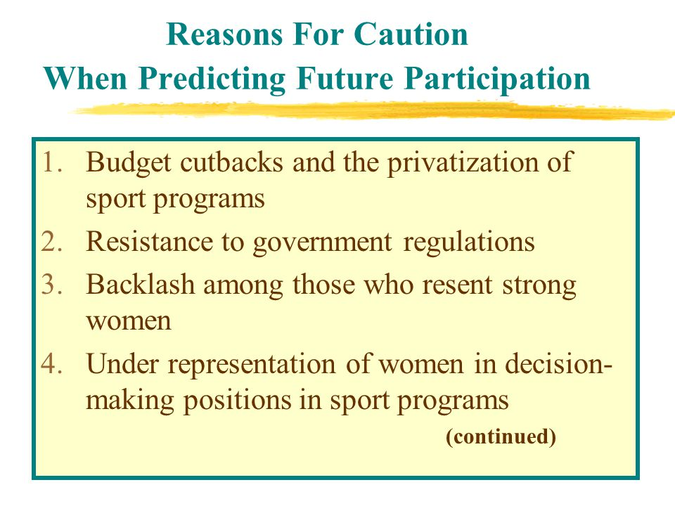 Reasons For Caution When Predicting Future Participation 1.Budget cutbacks and the privatization of sport programs 2.Resistance to government regulations 3.Backlash among those who resent strong women 4.Under representation of women in decision- making positions in sport programs (continued)