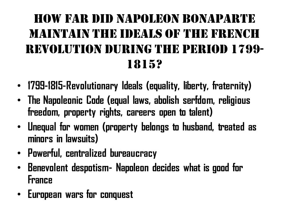 How far did Napoleon Bonaparte maintain the ideals of the French Revolution during the period 1799- 1815? 1799-1815-Revolutionary Ideals (equality, li